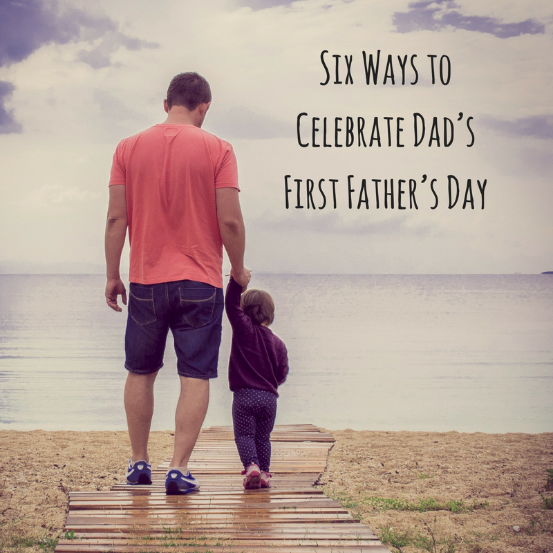 Six Ways to Celebrate Dad's First Father's Day